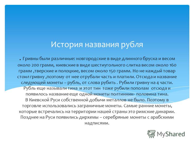 . Гривны были различные: новгородские в виде длинного бруска и весом около 200 грамм, киевские в виде шестиугольного слитка весом около 160 грамм,тверские и полоцкие, весом около 150 грамм. Но не каждый товар стоил гривну,поэтому от нее отрубали част