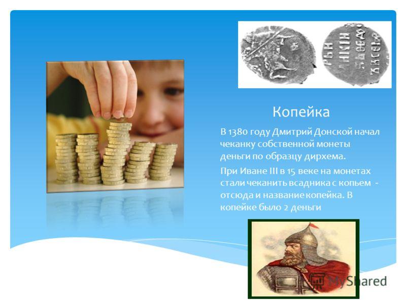 Копейка В 1380 году Дмитрий Донской начал чеканку собственной монеты деньги по образцу дирхема. При Иване III в 15 веке на монетах стали чеканить всадника с копьем - отсюда и название копейка. В копейке было 2 деньги