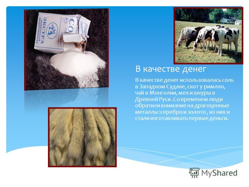 В качестве денег В качестве денег использовалась соль в Западном Судане, скот у римлян, чай в Монголии, мех и шкуры в Древней Руси.Со временем люди обратили внимание на драгоценные металлы :серебро и золото, из них и стали изготавливать первые деньги