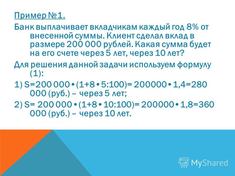 Пример 1. Банк выплачивает вкладчикам каждый год 8% от внесенной суммы. Клиент сделал вклад в размере 200 000 рублей. Какая сумма будет на его счете через 5 лет, через 10 лет? Для решения данной задачи используем формулу (1): 1) S=200 000(1+85:100)=