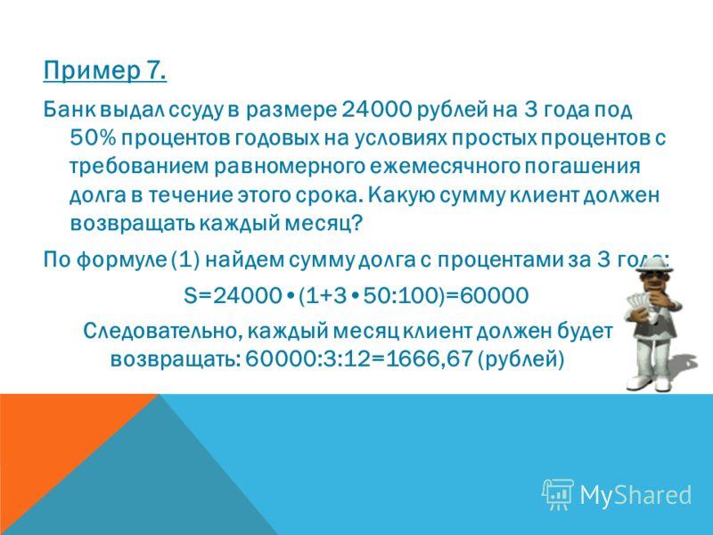 Пример 7. Банк выдал ссуду в размере 24000 рублей на 3 года под 50% процентов годовых на условиях простых процентов с требованием равномерного ежемесячного погашения долга в течение этого срока. Какую сумму клиент должен возвращать каждый месяц? По ф