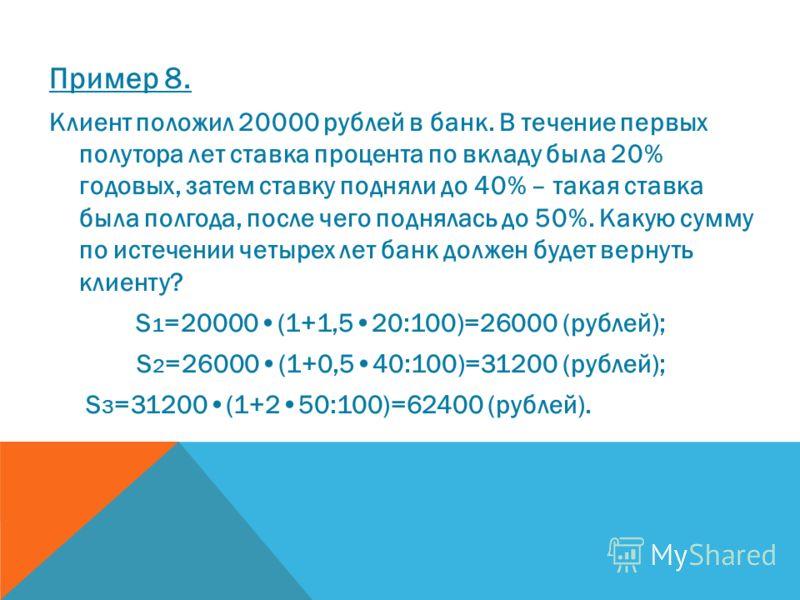 Пример 8. Клиент положил 20000 рублей в банк. В течение первых полутора лет ставка процента по вкладу была 20% годовых, затем ставку подняли до 40% – такая ставка была полгода, после чего поднялась до 50%. Какую сумму по истечении четырех лет банк до