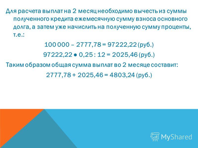 Для расчета выплат на 2 месяц необходимо вычесть из суммы полученного кредита ежемесячную сумму взноса основного долга, а затем уже начислить на полученную сумму проценты, т.е.: 100 000 – 2777,78 = 97222,22 (руб.) 97222,22 0,25 : 12 = 2025,46 (руб.)