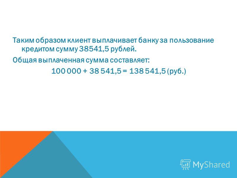 Таким образом клиент выплачивает банку за пользование кредитом сумму 38541,5 рублей. Общая выплаченная сумма составляет: 100 000 + 38 541,5 = 138 541,5 (руб.)