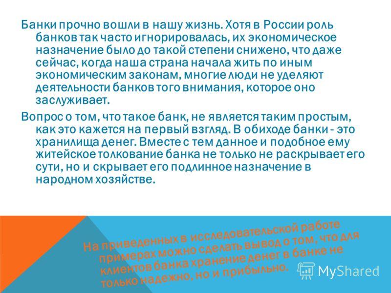 Банки прочно вошли в нашу жизнь. Хотя в России роль банков так часто игнорировалась, их экономическое назначение было до такой степени снижено, что даже сейчас, когда наша страна начала жить по иным экономическим законам, многие люди не уделяют деяте