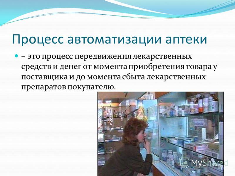 Процесс автоматизации аптеки – это процесс передвижения лекарственных средств и денег от момента приобретения товара у поставщика и до момента сбыта лекарственных препаратов покупателю.