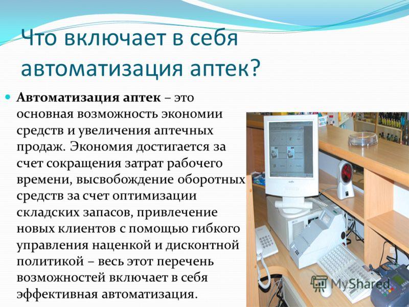 Что включает в себя автоматизация аптек? Автоматизация аптек – это основная возможность экономии средств и увеличения аптечных продаж. Экономия достигается за счет сокращения затрат рабочего времени, высвобождение оборотных средств за счет оптимизаци