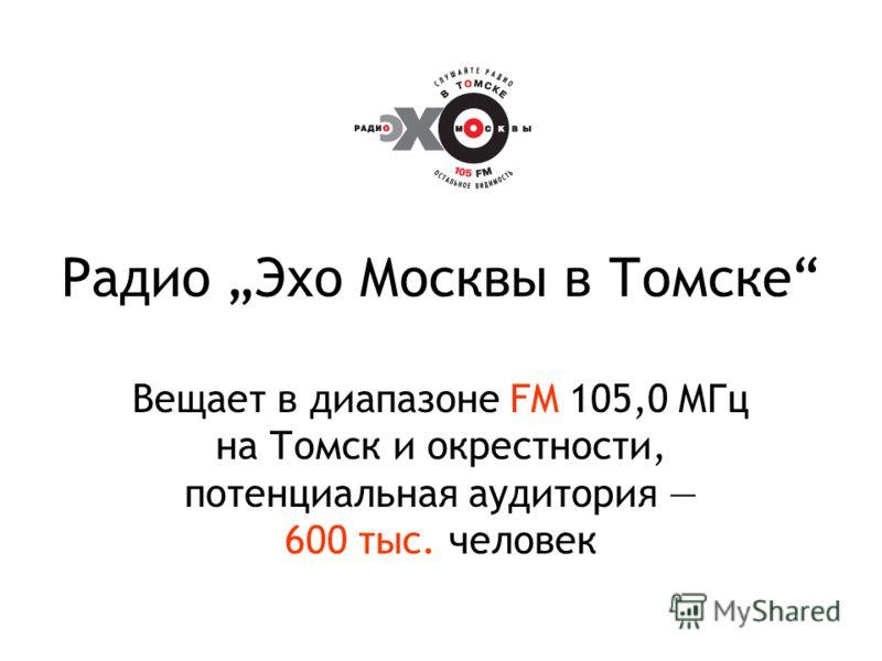 Радио Эхо Москвы в Томске Вещает в диапазоне FM 105,0 МГц на Томск и окрестности, потенциальная аудитория 600 тыс. человек