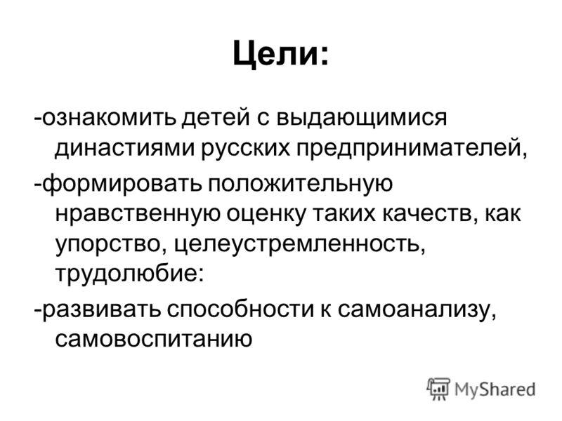 Цели: -ознакомить детей с выдающимися династиями русских предпринимателей, -формировать положительную нравственную оценку таких качеств, как упорство, целеустремленность, трудолюбие: -развивать способности к самоанализу, самовоспитанию