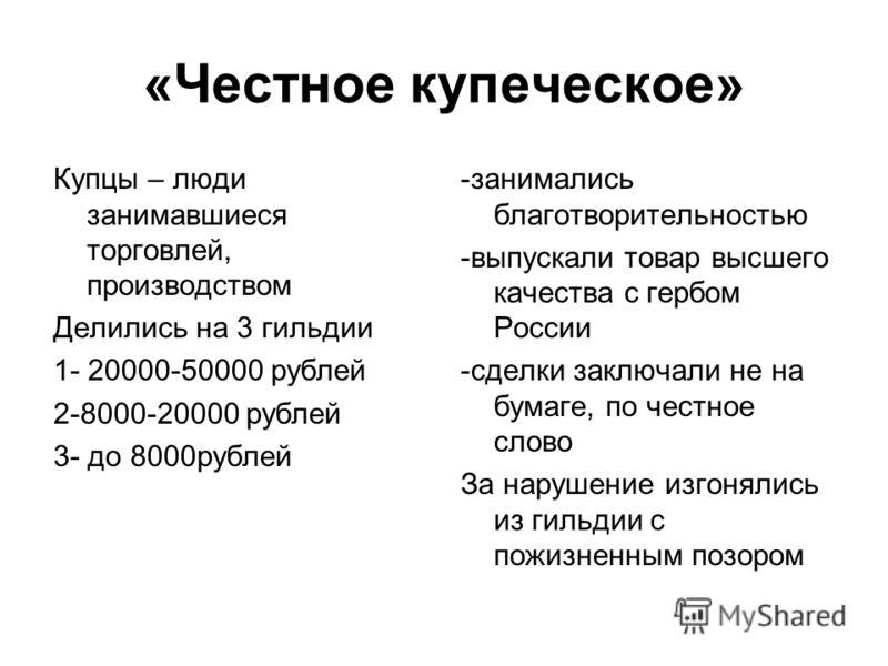 «Честное купеческое» Купцы – люди занимавшиеся торговлей, производством Делились на 3 гильдии 1- 20000-50000 рублей 2-8000-20000 рублей 3- до 8000рублей -занимались благотворительностью -выпускали товар высшего качества с гербом России -сделки заключ