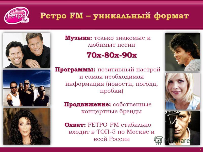 Музыка: Музыка: только знакомые и любимые песни70х-80х-90х Программы: Программы: позитивный настрой и самая необходимая информация (новости, погода, пробки) Продвижение: Продвижение: собственные концертные бренды Охват: Охват: РЕТРО FM стабильно вход