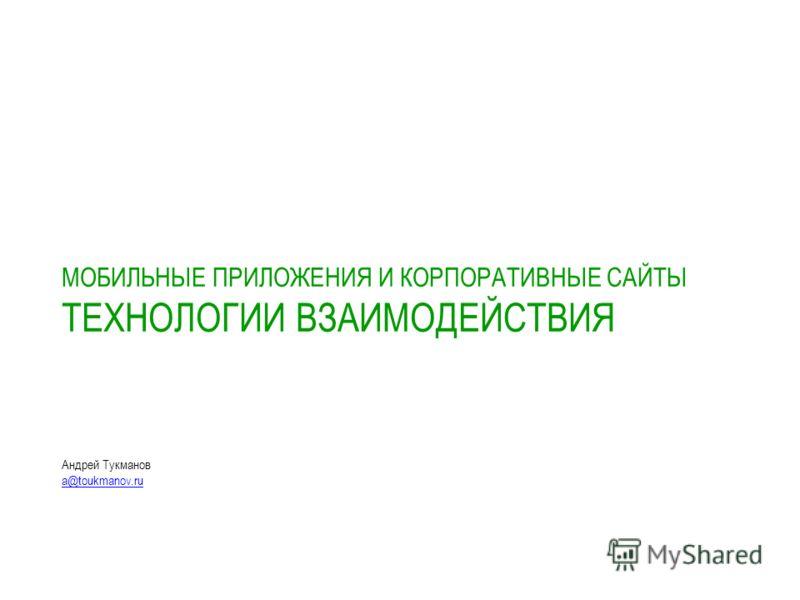 МОБИЛЬНЫЕ ПРИЛОЖЕНИЯ И КОРПОРАТИВНЫЕ САЙТЫ ТЕХНОЛОГИИ ВЗАИМОДЕЙСТВИЯ Андрей Тукманов a@toukmanov.ru