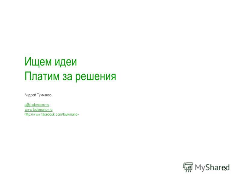 13 Ищем идеи Платим за решения Андрей Тукманов a@toukmanov.ru www.toukmanov.ru http://www.facebook.com/toukmanov