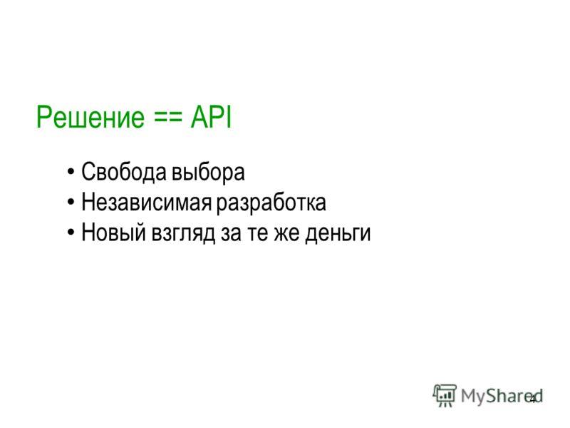 4 Решение == API Свобода выбора Независимая разработка Новый взгляд за те же деньги