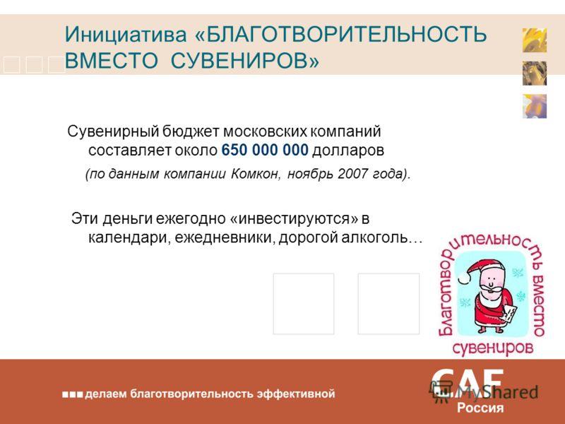 Инициатива «БЛАГОТВОРИТЕЛЬНОСТЬ ВМЕСТО СУВЕНИРОВ» Сувенирный бюджет московских компаний составляет около 650 000 000 долларов (по данным компании Комкон, ноябрь 2007 года). Эти деньги ежегодно «инвестируются» в календари, ежедневники, дорогой алкогол