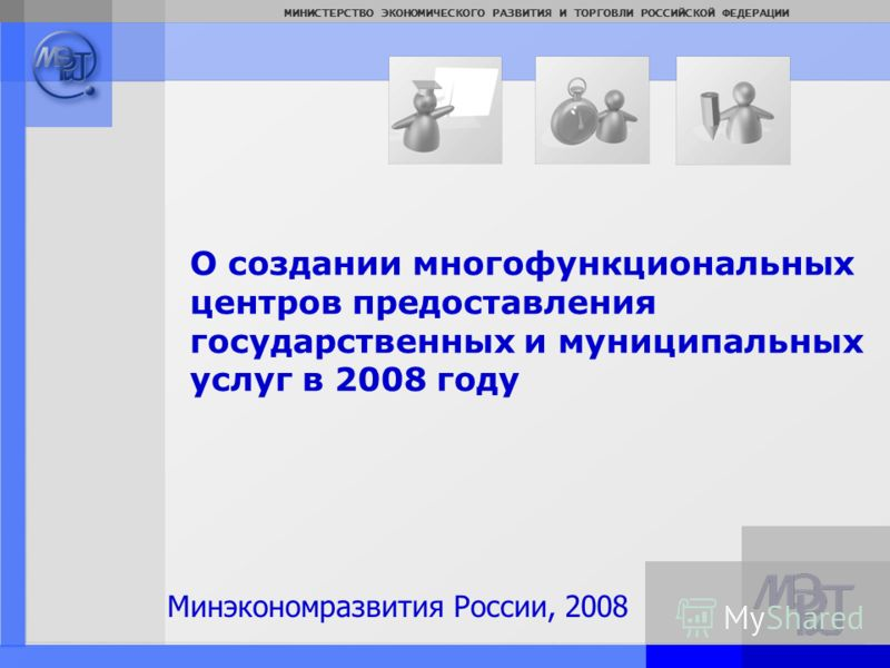 Page: 1 МИНИСТЕРСТВО ЭКОНОМИЧЕСКОГО РАЗВИТИЯ И ТОРГОВЛИ РОССИЙСКОЙ ФЕДЕРАЦИИ О создании многофункциональных центров предоставления государственных и муниципальных услуг в 2008 году Минэкономразвития России, 2008