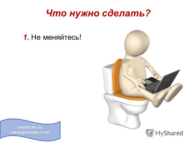 Что нужно сделать? mlmtools.ru nikitagromyko.com 1. Не меняйтесь!
