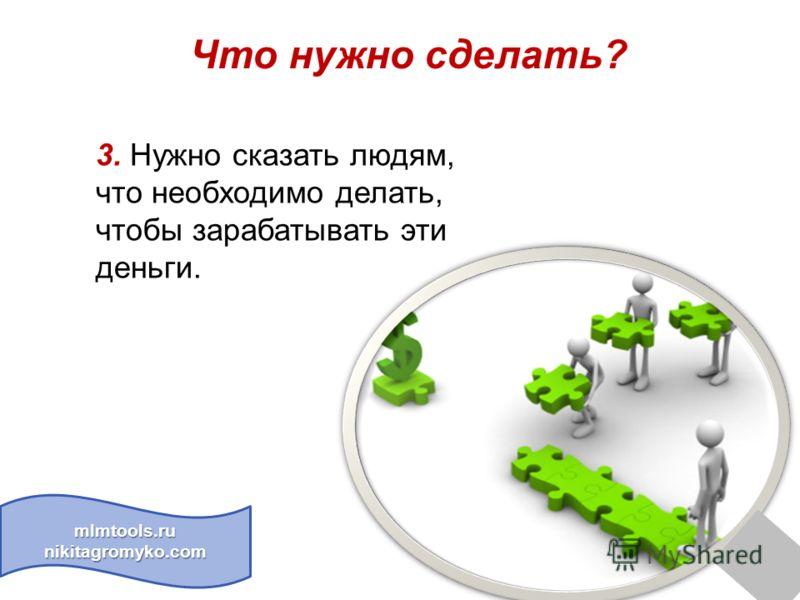 Что нужно сделать? mlmtools.ru nikitagromyko.com 3. Нужно сказать людям, что необходимо делать, чтобы зарабатывать эти деньги.