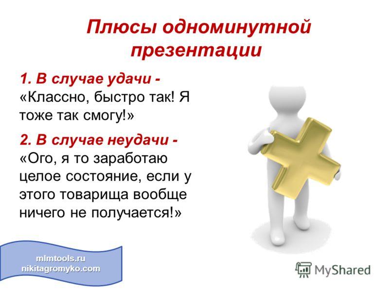 Плюсы одноминутной презентации mlmtools.ru nikitagromyko.com 1. В случае удачи - «Классно, быстро так! Я тоже так смогу!» 2. В случае неудачи - «Ого, я то заработаю целое состояние, если у этого товарища вообще ничего не получается!»
