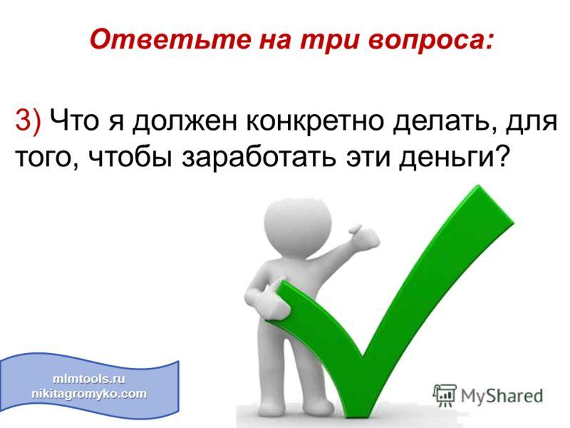 mlmtools.ru nikitagromyko.com Ответьте на три вопроса: 3) Что я должен конкретно делать, для того, чтобы заработать эти деньги?