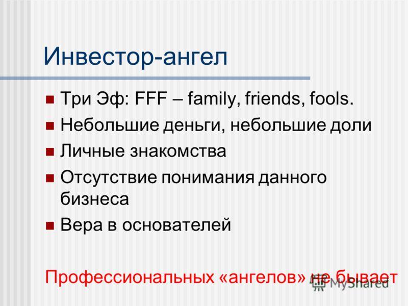 Инвестор-ангел Три Эф: FFF – family, friends, fools. Небольшие деньги, небольшие доли Личные знакомства Отсутствие понимания данного бизнеса Вера в основателей Профессиональных «ангелов» не бывает