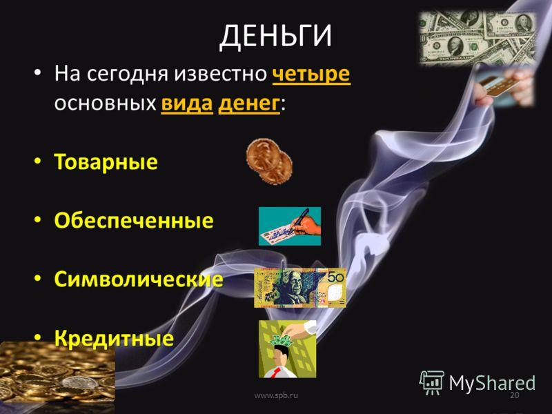ДЕНЬГИ На сегодня известно четыре основных вида денег: На сегодня известно четыре основных вида денег: Товарные Товарные Обеспеченные Обеспеченные Символические Символические Кредитные Кредитные 20www.spb.ru