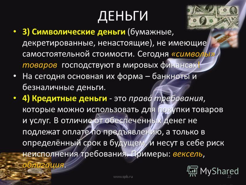 ДЕНЬГИ 3) Символические деньги (бумажные, декретированные, ненастоящие), не имеющие самостоятельной стоимости. Сегодня «символы» товаров господствуют в мировых финансах! 3) Символические деньги (бумажные, декретированные, ненастоящие), не имеющие сам