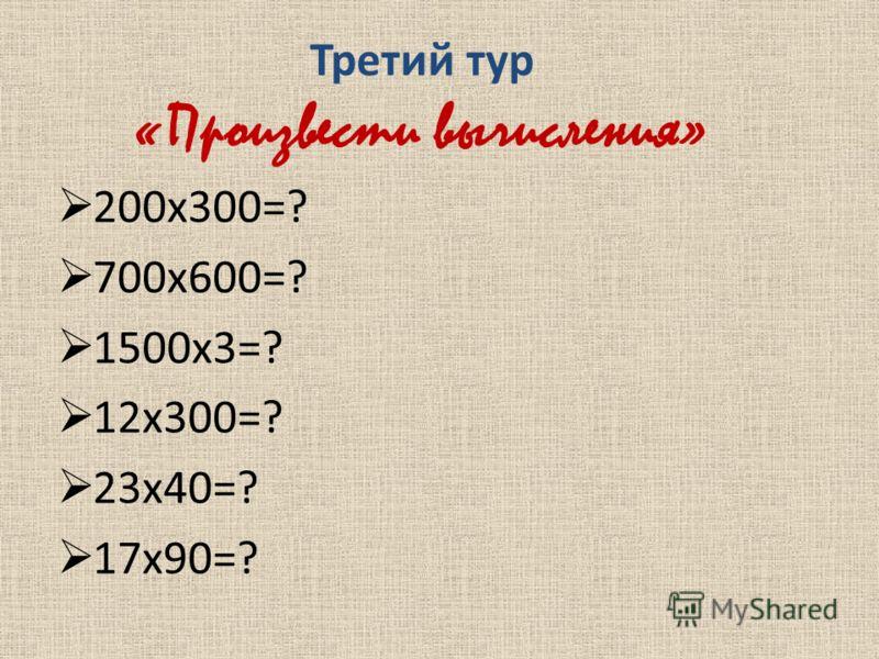 Третий тур «Произвести вычисления» 200х300=? 700х600=? 1500х3=? 12х300=? 23х40=? 17х90=?