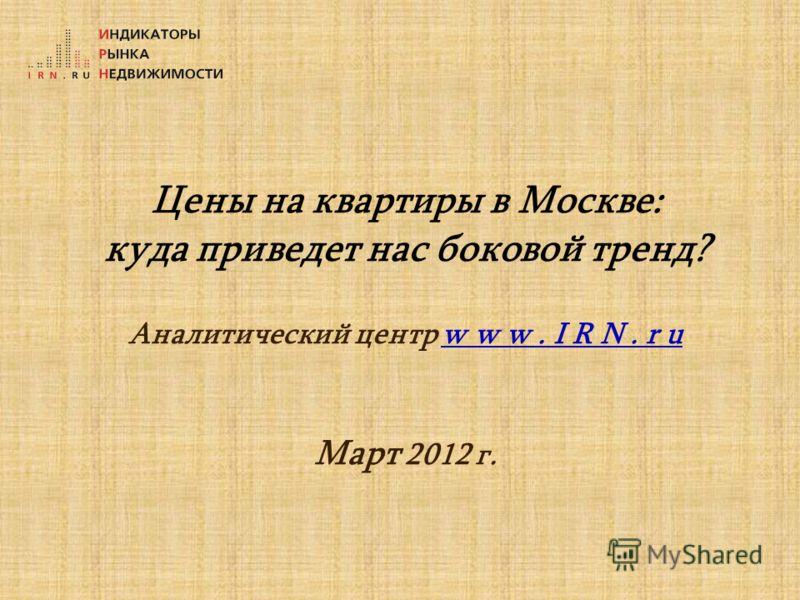 Цены на квартиры в Москве: куда приведет нас боковой тренд? Аналитический центр w w w. I R N. r u Март 2012 г.