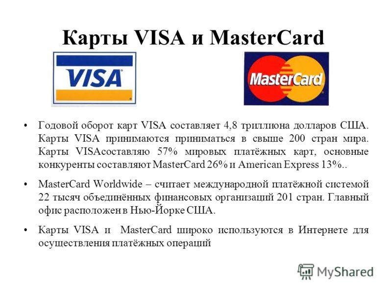 Карты VISA и MasterCard Годовой оборот карт VISA составляет 4,8 триллиона долларов США. Карты VISA принимаются приниматься в свыше 200 стран мира. Карты VISAсоставляю 57% мировых платёжных карт, основные конкуренты составляют MasterCard 26% и America