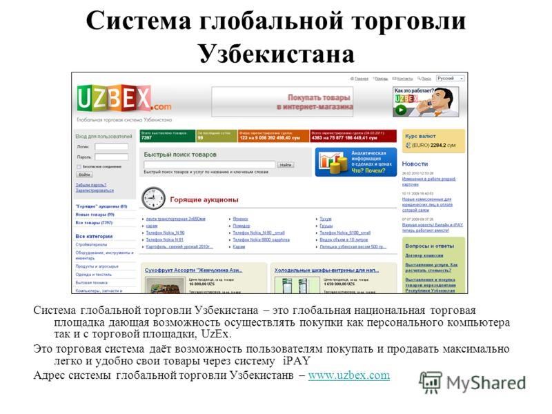Система глобальной торговли Узбекистана Система глобальной торговли Узбекистана – это глобальная национальная торговая площадка дающая возможность осуществлять покупки как персонального компьютера так и с торговой площадки, UzEx. Это торговая система