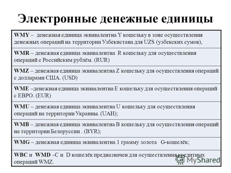 Электронные денежные единицы WMY WMY – денежная единица эквивалентна Y кошельку в зоне осуществления денежных операций на территории Узбекистана для UZS (узбекских сумов), WMR WMR – денежная единица эквивалентна R кошельку для осуществления операций