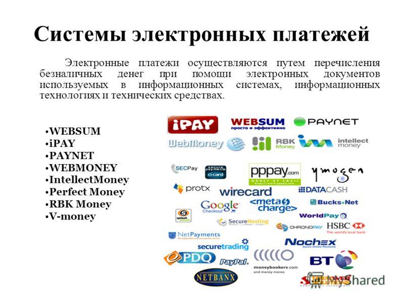 Системы электронных платежей Электронные платежи осуществляются путем перечисления безналичных денег при помощи электронных документов используемых в информационных системах, информационных технологиях и технических средствах. WEBSUM iPAY PAYNET WEBM