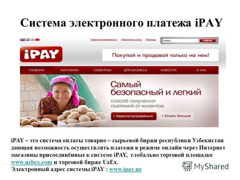 Система электронного платежа iPAY iPAY – это система оплаты товарно – сырьевой биржи республики Узбекистан дающая возможность осуществлять платежи в режиме онлайн через Интернет магазины присоединённые к системе iPAY, глобально торговой площадке www.
