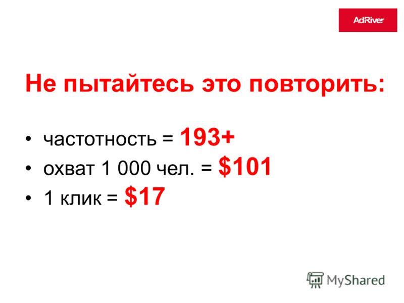 Не пытайтесь это повторить: частотность = 193+ охват 1 000 чел. = $101 1 клик = $17