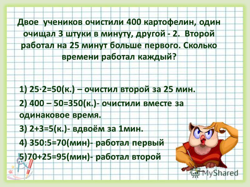 Двое учеников очистили 400 картофелин, один очищал 3 штуки в минуту, другой - 2. Второй работал на 25 минут больше первого. Сколько времени работал каждый? 1) 252=50(к.) – очистил второй за 25 мин. 2) 400 – 50=350(к.)- очистили вместе за одинаковое в