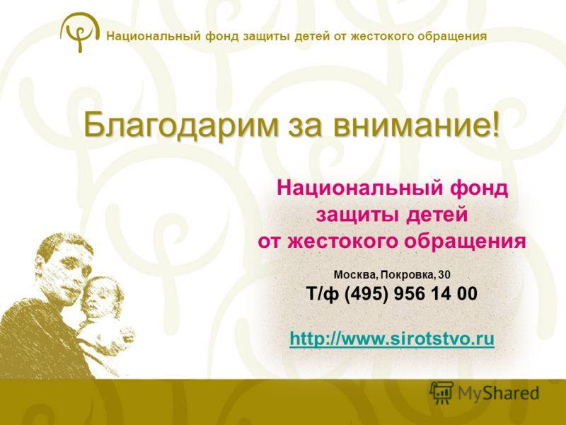 Национальный фонд защиты детей от жестокого обращения Благодарим за внимание! Национальный фонд защиты детей от жестокого обращения Москва, Покровка, 30 Т/ф (495) 956 14 00 http://www.sirotstvo.ru http://www.sirotstvo.ru