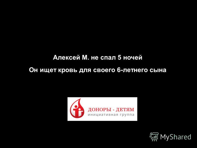3 Презентация по креативным концепциям продвижения проекта «Доноры - Детям» Алексей М. не спал 5 ночей Он ищет кровь для своего 6-летнего сына