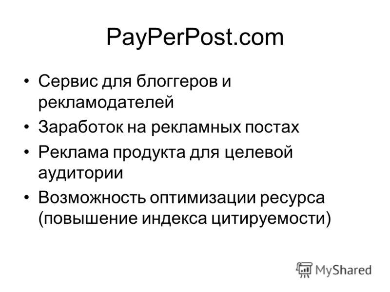 PayPerPost.com Сервис для блоггеров и рекламодателей Заработок на рекламных постах Реклама продукта для целевой аудитории Возможность оптимизации ресурса (повышение индекса цитируемости)