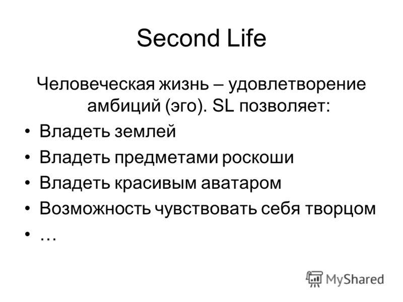Second Life Человеческая жизнь – удовлетворение амбиций (эго). SL позволяет: Владеть землей Владеть предметами роскоши Владеть красивым аватаром Возможность чувствовать себя творцом …