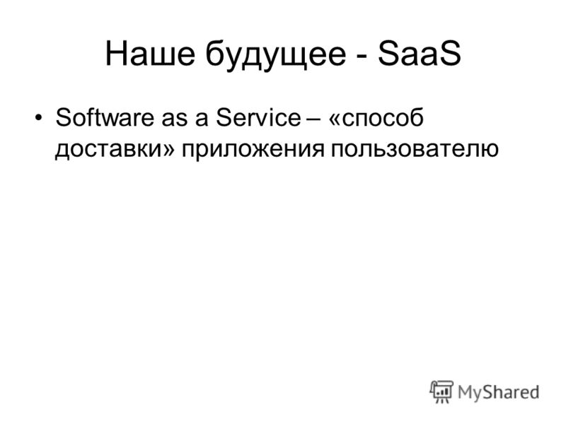 Наше будущее - SaaS Software as a Service – «способ доставки» приложения пользователю