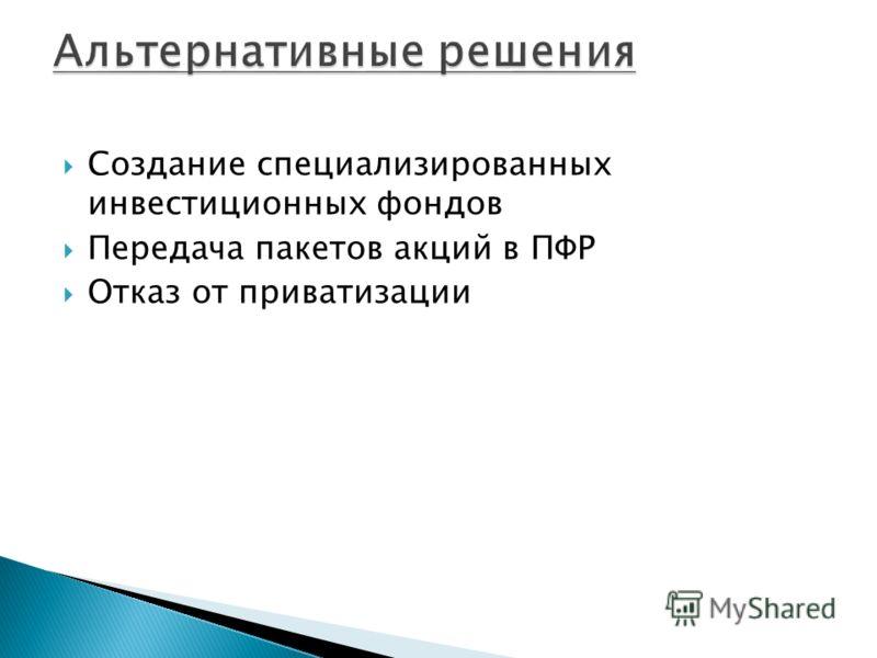 Создание специализированных инвестиционных фондов Передача пакетов акций в ПФР Отказ от приватизации