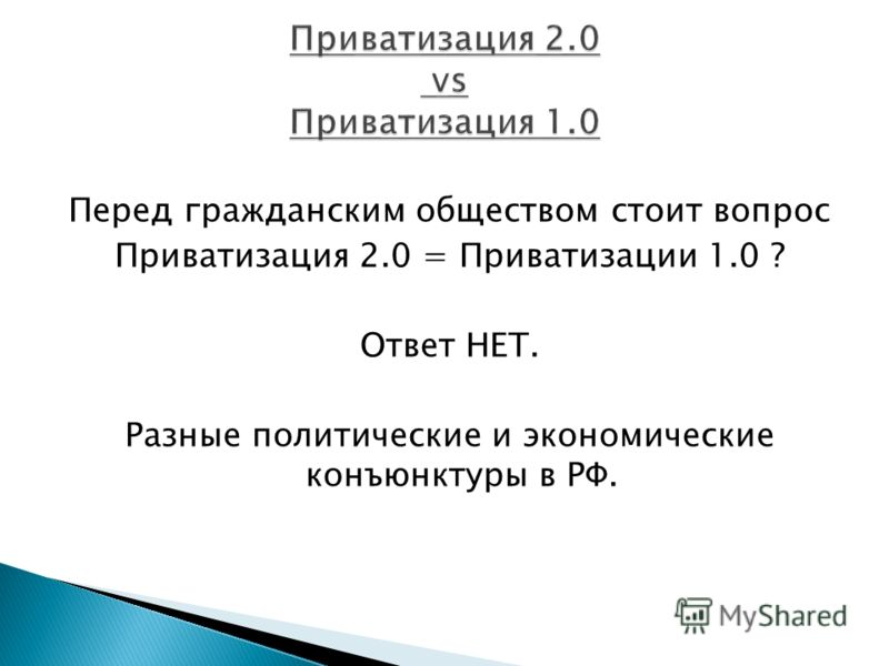 Перед гражданским обществом стоит вопрос Приватизация 2.0 = Приватизации 1.0 ? Ответ НЕТ. Разные политические и экономические конъюнктуры в РФ.