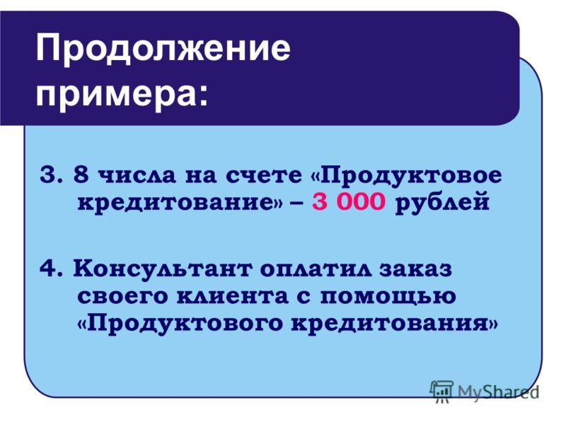 3. 8 числа на счете «Продуктовое кредитование» – 3 000 рублей 4. Консультант оплатил заказ своего клиента с помощью «Продуктового кредитования» Продолжение примера: