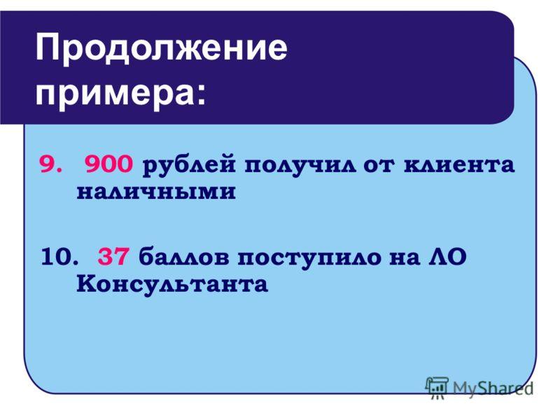 9. 900 рублей получил от клиента наличными 10. 37 баллов поступило на ЛО Консультанта Продолжение примера: