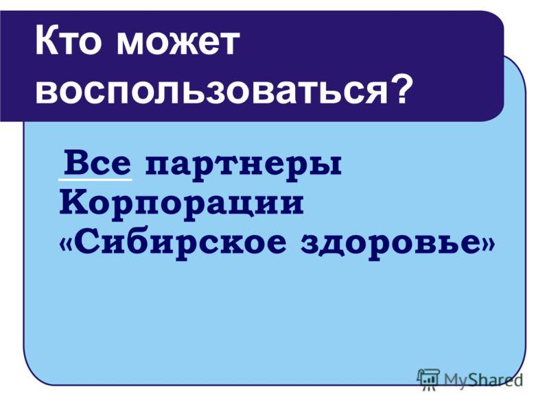 Все партнеры Корпорации «Сибирское здоровье» Кто может воспользоваться?