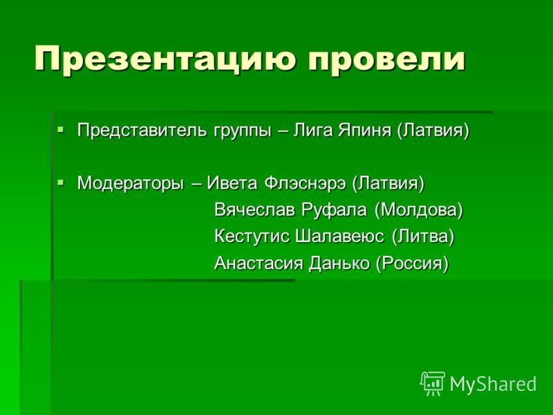 Презентацию провели Представитель группы – Лига Япиня (Латвия) Представитель группы – Лига Япиня (Латвия) Модераторы – Ивета Флэснэрэ (Латвия) Модераторы – Ивета Флэснэрэ (Латвия) Вячеслав Руфала (Молдова) Вячеслав Руфала (Молдова) Кестутис Шалавеюс