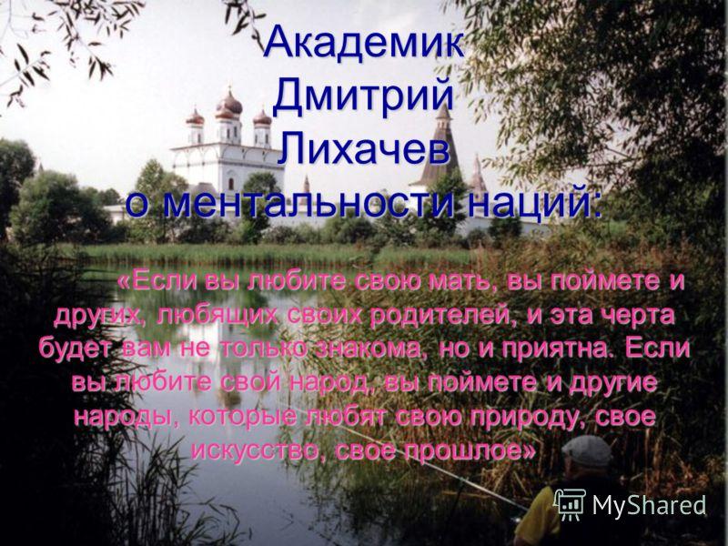 Академик Дмитрий Лихачев о ментальности наций: «Если вы любите свою мать, вы поймете и других, любящих своих родителей, и эта черта будет вам не только знакома, но и приятна. Если вы любите свой народ, вы поймете и другие народы, которые любят свою п