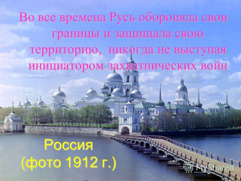 Россия (фото 1912 г.) Во все времена Русь обороняла свои границы и защищала свою территорию, никогда не выступая инициатором захватнических войн
