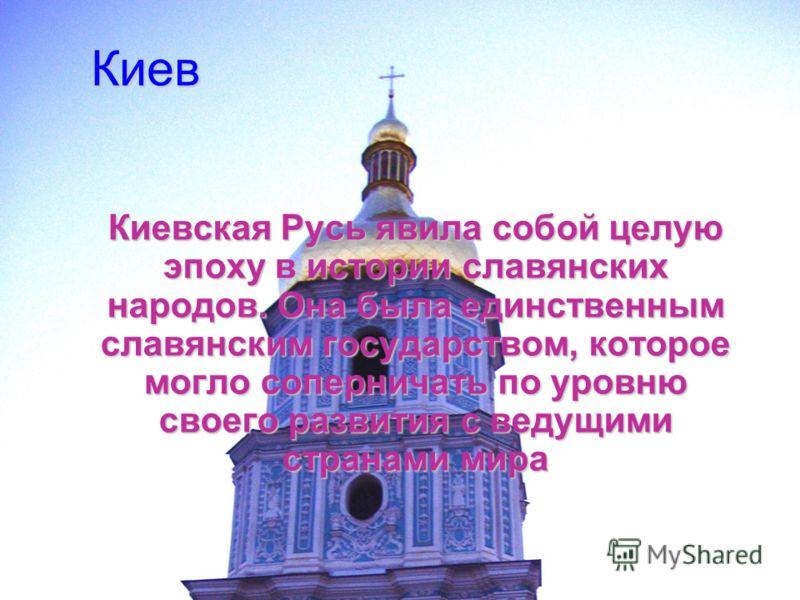 Киев Киевская Русь явила собой целую эпоху в истории славянских народов. Она была единственным славянским государством, которое могло соперничать по уровню своего развития с ведущими странами мира